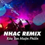 Nghe nhạc mới Nhạc Remix - Xóa Tan Muộn Phiền chất lượng cao