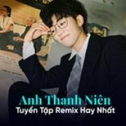 Download nhạc Anh Thanh Niên - Tuyển Tập Remix Hay Nhất hay nhất