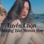 Download nhạc mới Tuyển Chọn Những Bản Remix Hay nhanh nhất