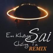 Tải bài hát online Em Không Sai Chúng Ta Sai Remix chất lượng cao