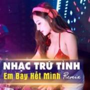 Nghe nhạc online Remix - Nhạc Trữ Tình Em Bay Hết Mình hay nhất