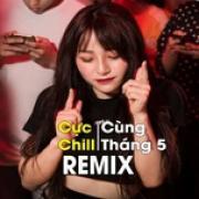 Tải bài hát mới Remix Cực Chill Cùng Tháng 5 hay online